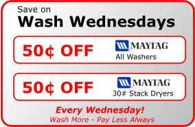 Wash Wednesdays Save on 50� OFF All Washers 50� OFF 30# Stack Dryers Every Wednesday! Wash More - Pay Less Always